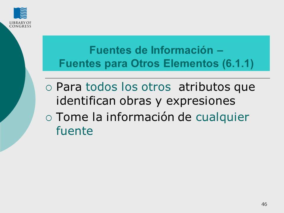 46 Fuentes de Información – Fuentes para Otros Elementos (6.1.1) Para todos los otros atributos que identifican obras y expresiones Tome la información de cualquier fuente