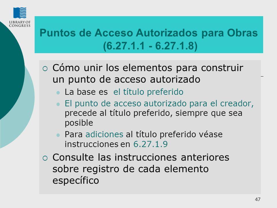 47 Puntos de Acceso Autorizados para Obras (6.27.1.1 - 6.27.1.8) Cómo unir los elementos para construir un punto de acceso autorizado La base es el título preferido El punto de acceso autorizado para el creador, precede al título preferido, siempre que sea posible Para adiciones al título preferido véase instrucciones en 6.27.1.9 Consulte las instrucciones anteriores sobre registro de cada elemento específico