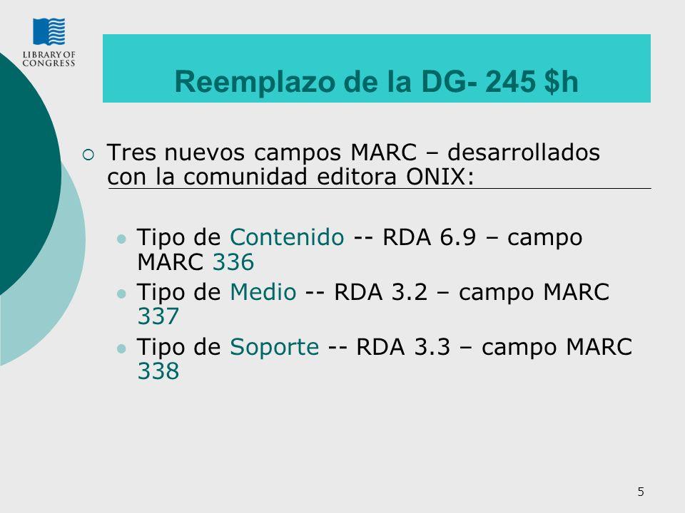 5 Reemplazo de la DG- 245 $h Tres nuevos campos MARC – desarrollados con la comunidad editora ONIX: Tipo de Contenido -- RDA 6.9 – campo MARC 336 Tipo de Medio -- RDA 3.2 – campo MARC 337 Tipo de Soporte -- RDA 3.3 – campo MARC 338