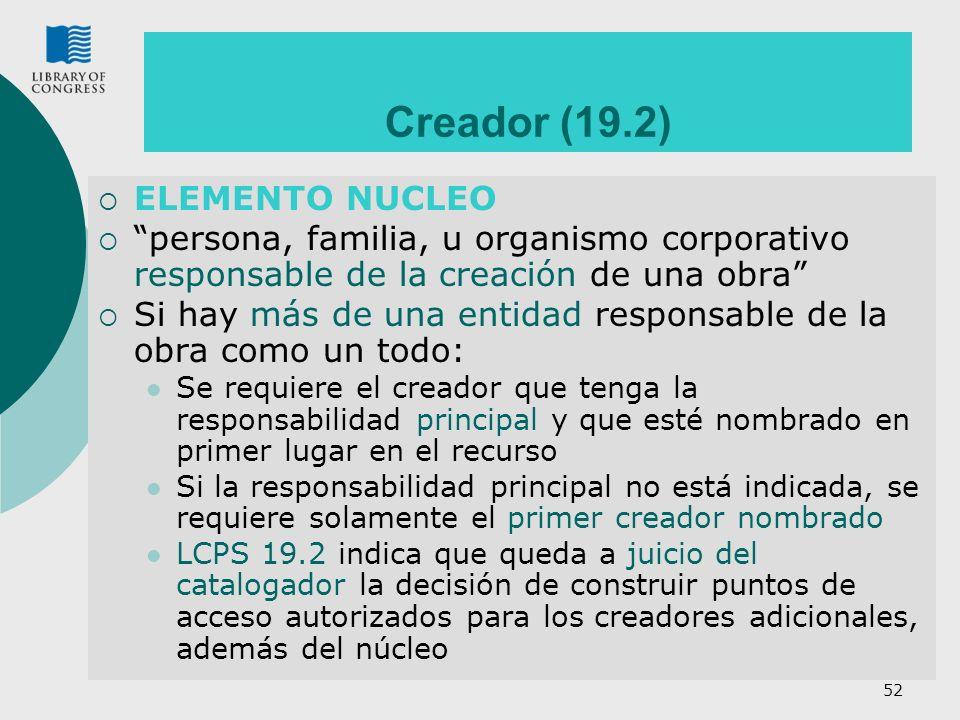52 Creador (19.2) ELEMENTO NUCLEO persona, familia, u organismo corporativo responsable de la creación de una obra Si hay más de una entidad responsab