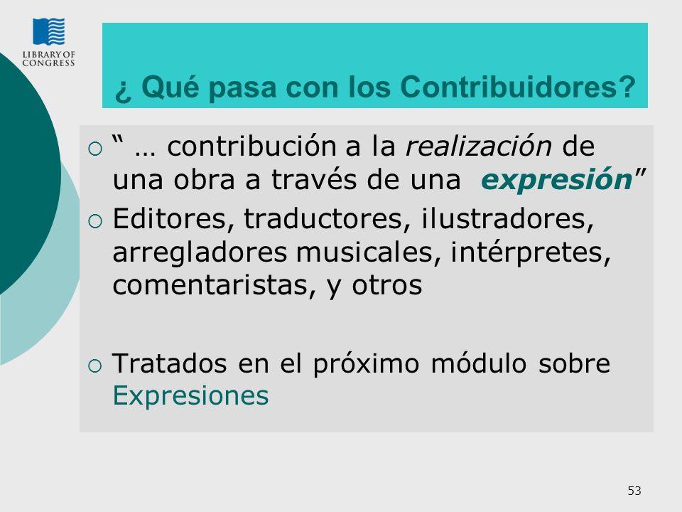 53 … contribución a la realización de una obra a través de una expresión Editores, traductores, ilustradores, arregladores musicales, intérpretes, comentaristas, y otros Tratados en el próximo módulo sobre Expresiones ¿ Qué pasa con los Contribuidores?