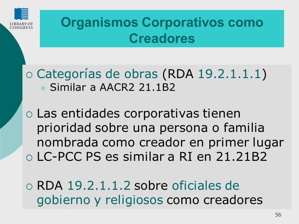 56 Organismos Corporativos como Creadores Categorías de obras (RDA 19.2.1.1.1) Similar a AACR2 21.1B2 Las entidades corporativas tienen prioridad sobre una persona o familia nombrada como creador en primer lugar LC-PCC PS es similar a RI en 21.21B2 RDA 19.2.1.1.2 sobre oficiales de gobierno y religiosos como creadores