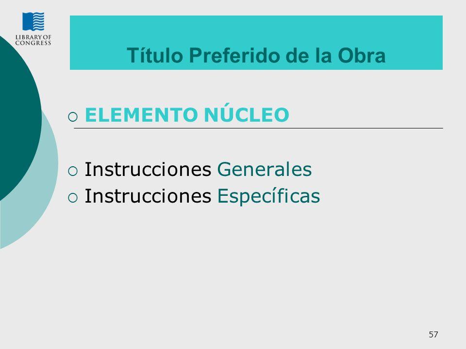 57 Título Preferido de la Obra ELEMENTO NÚCLEO Instrucciones Generales Instrucciones Específicas