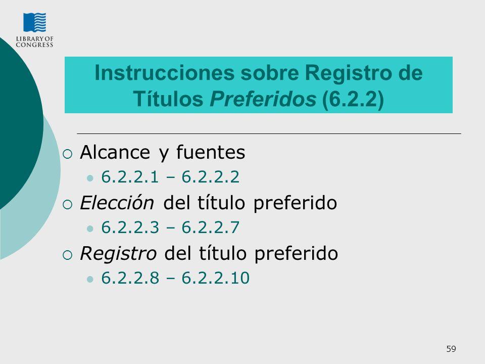59 Instrucciones sobre Registro de Títulos Preferidos (6.2.2) Alcance y fuentes 6.2.2.1 – 6.2.2.2 Elección del título preferido 6.2.2.3 – 6.2.2.7 Registro del título preferido 6.2.2.8 – 6.2.2.10