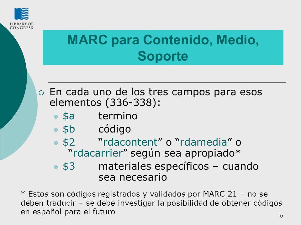 6 MARC para Contenido, Medio, Soporte En cada uno de los tres campos para esos elementos (336-338): $a termino $b código $2rdacontent o rdamedia ordacarrier según sea apropiado* $3 materiales específicos – cuando sea necesario * Estos son códigos registrados y validados por MARC 21 – no se deben traducir – se debe investigar la posibilidad de obtener códigos en español para el futuro