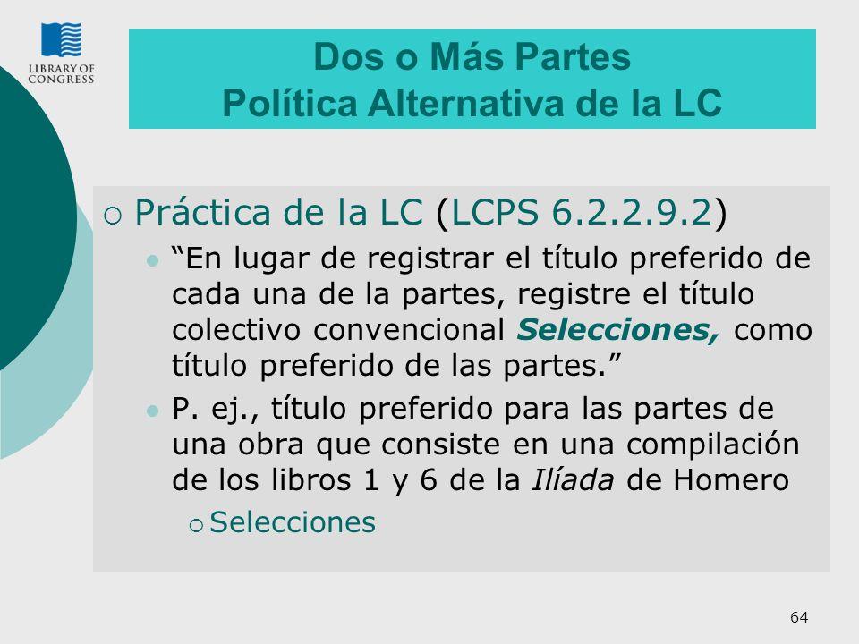 64 Dos o Más Partes Política Alternativa de la LC Práctica de la LC (LCPS 6.2.2.9.2) En lugar de registrar el título preferido de cada una de la partes, registre el título colectivo convencional Selecciones, como título preferido de las partes.