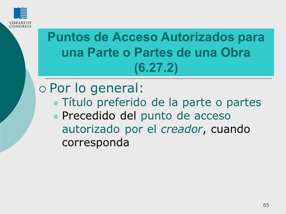 65 Puntos de Acceso Autorizados para una Parte o Partes de una Obra (6.27.2) Por lo general: Título preferido de la parte o partes Precedido del punto de acceso autorizado por el creador, cuando corresponda