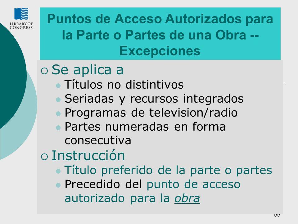 66 Puntos de Acceso Autorizados para la Parte o Partes de una Obra -- Excepciones Se aplica a Títulos no distintivos Seriadas y recursos integrados Programas de television/radio Partes numeradas en forma consecutiva Instrucción Título preferido de la parte o partes Precedido del punto de acceso autorizado para la obra