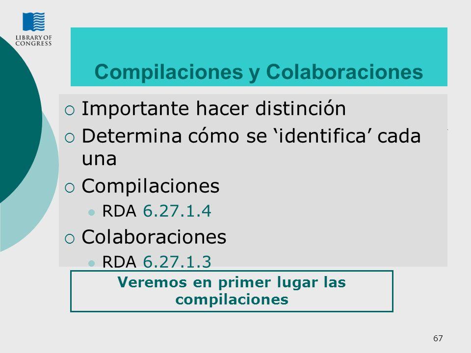 67 Compilaciones y Colaboraciones Importante hacer distinción Determina cómo se identifica cada una Compilaciones RDA 6.27.1.4 Colaboraciones RDA 6.27.1.3 Veremos en primer lugar las compilaciones