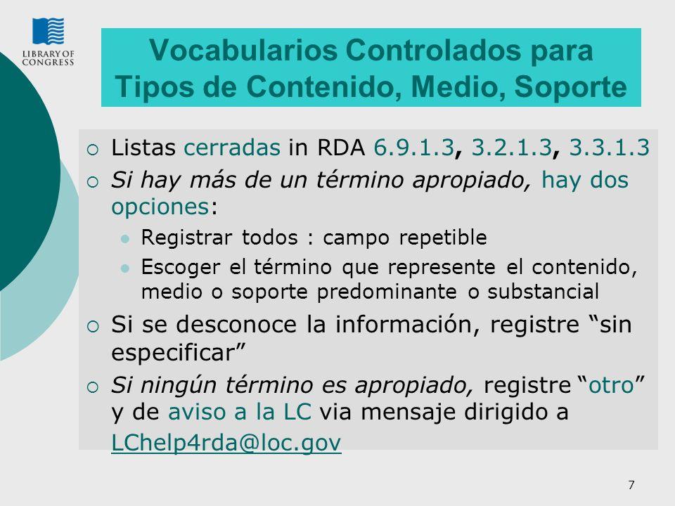 7 Vocabularios Controlados para Tipos de Contenido, Medio, Soporte Listas cerradas in RDA 6.9.1.3, 3.2.1.3, 3.3.1.3 Si hay más de un término apropiado, hay dos opciones: Registrar todos : campo repetible Escoger el término que represente el contenido, medio o soporte predominante o substancial Si se desconoce la información, registre sin especificar Si ningún término es apropiado, registre otro y de aviso a la LC via mensaje dirigido a LChelp4rda@loc.gov LChelp4rda@loc.gov