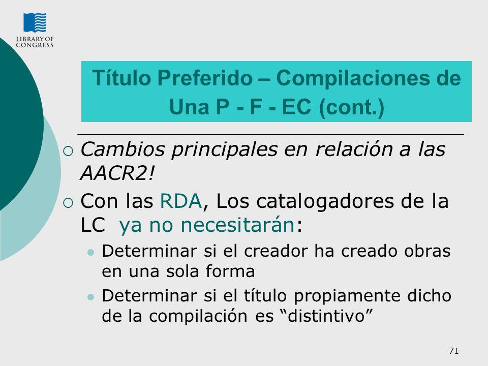 71 Título Preferido – Compilaciones de Una P - F - EC (cont.) Cambios principales en relación a las AACR2! Con las RDA, Los catalogadores de la LC ya