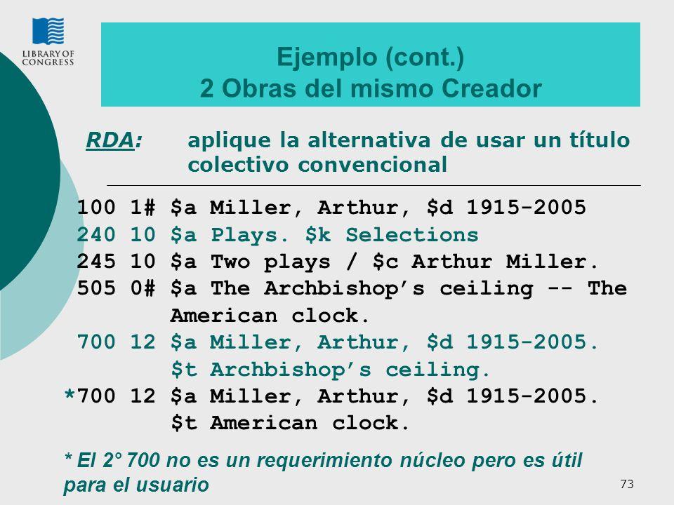 73 Ejemplo (cont.) 2 Obras del mismo Creador 100 1# $a Miller, Arthur, $d 1915-2005 240 10 $a Plays. $k Selections 245 10 $a Two plays / $c Arthur Mil