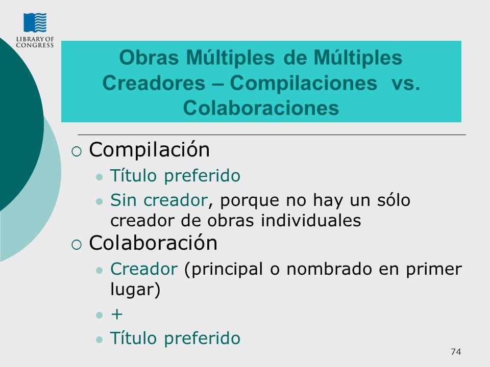 74 Obras Múltiples de Múltiples Creadores – Compilaciones vs. Colaboraciones Compilación Título preferido Sin creador, porque no hay un sólo creador d