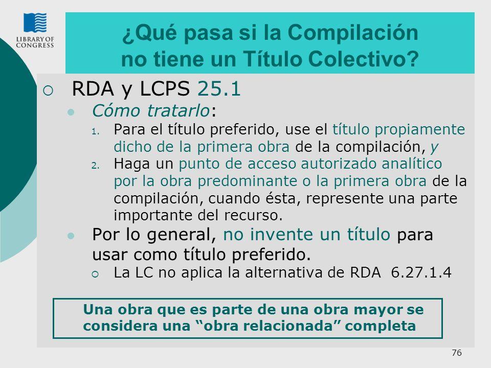 76 ¿Qué pasa si la Compilación no tiene un Título Colectivo? RDA y LCPS 25.1 Cómo tratarlo: 1. Para el título preferido, use el título propiamente dic