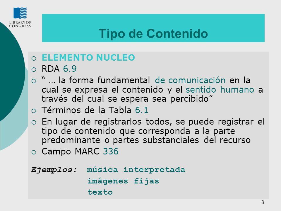 8 Tipo de Contenido ELEMENTO NUCLEO RDA 6.9 … la forma fundamental de comunicación en la cual se expresa el contenido y el sentido humano a través del cual se espera sea percibido Términos de la Tabla 6.1 En lugar de registrarlos todos, se puede registrar el tipo de contenido que corresponda a la parte predominante o partes substanciales del recurso Campo MARC 336 Ejemplos:música interpretada imágenes fijas texto