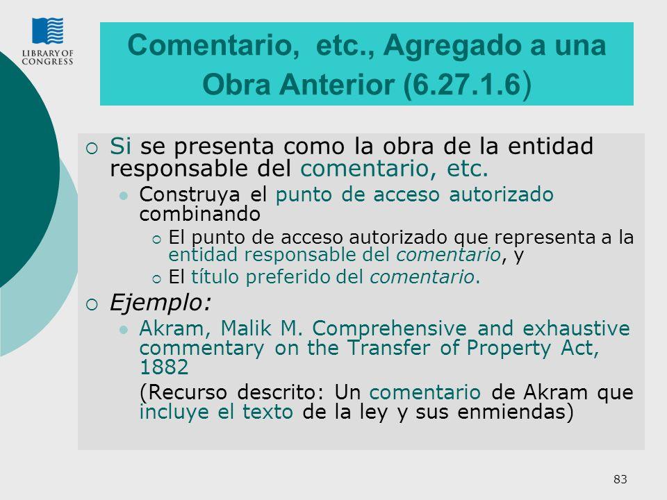 83 Comentario, etc., Agregado a una Obra Anterior (6.27.1.6 ) Si se presenta como la obra de la entidad responsable del comentario, etc. Construya el