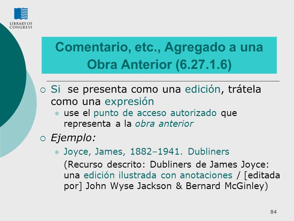84 Comentario, etc., Agregado a una Obra Anterior (6.27.1.6) Si se presenta como una edición, trátela como una expresión use el punto de acceso autorizado que representa a la obra anterior Ejemplo: Joyce, James, 1882–1941.