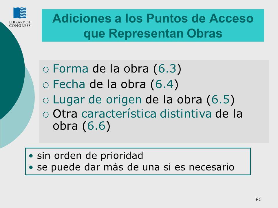 86 Adiciones a los Puntos de Acceso que Representan Obras Forma de la obra (6.3) Fecha de la obra (6.4) Lugar de origen de la obra (6.5) Otra característica distintiva de la obra (6.6) sin orden de prioridad se puede dar más de una si es necesario