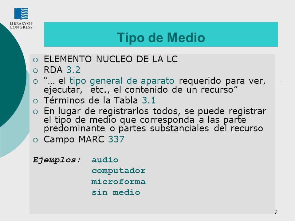 9 Tipo de Medio ELEMENTO NUCLEO DE LA LC RDA 3.2 … el tipo general de aparato requerido para ver, ejecutar, etc., el contenido de un recurso Términos de la Tabla 3.1 En lugar de registrarlos todos, se puede registrar el tipo de medio que corresponda a las parte predominante o partes substanciales del recurso Campo MARC 337 Ejemplos: audio computador microforma sin medio