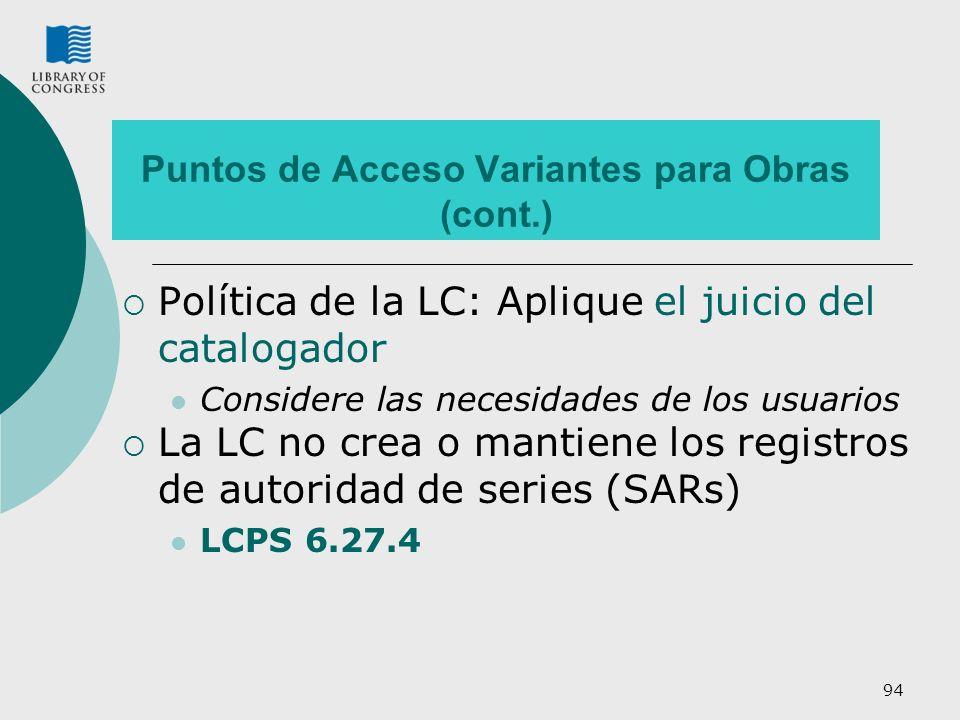 94 Puntos de Acceso Variantes para Obras (cont.) Política de la LC: Aplique el juicio del catalogador Considere las necesidades de los usuarios La LC