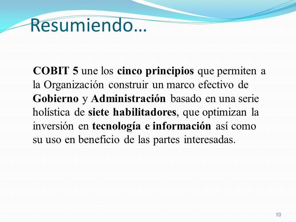 Resumiendo… COBIT 5 une los cinco principios que permiten a la Organización construir un marco efectivo de Gobierno y Administración basado en una ser