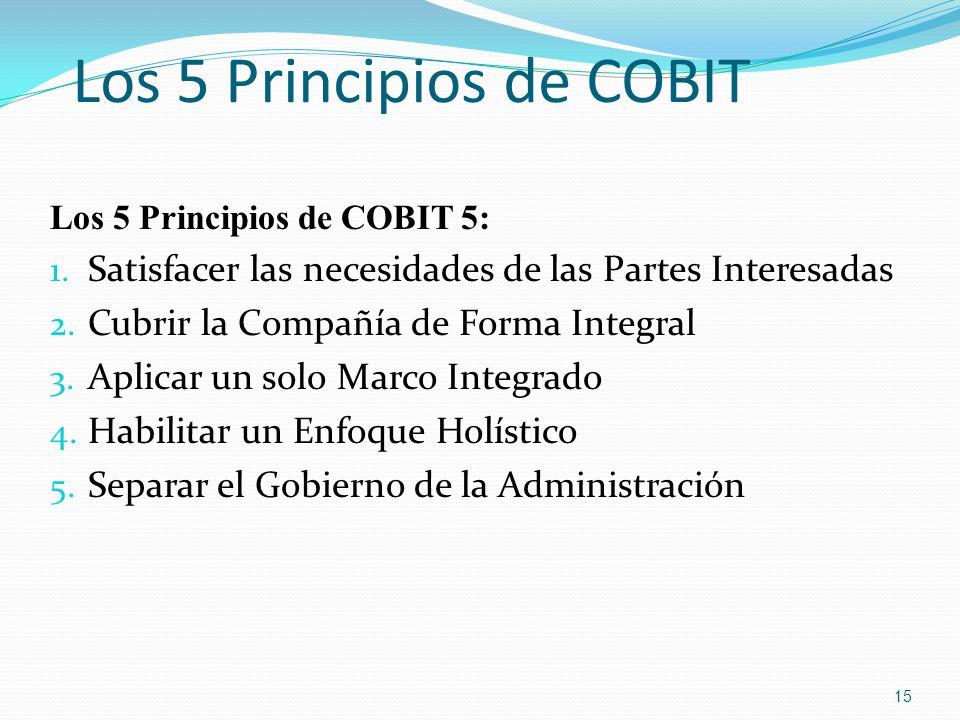 Los 5 Principios de COBIT Los 5 Principios de COBIT 5: 1. Satisfacer las necesidades de las Partes Interesadas 2. Cubrir la Compañía de Forma Integral