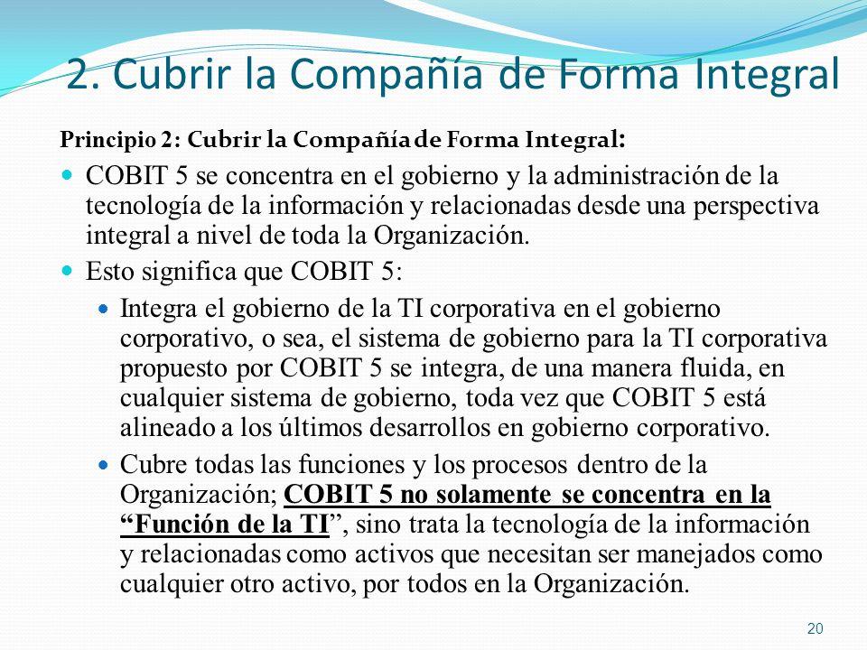 2. Cubrir la Compañía de Forma Integral Principio 2: Cubrir la Compañía de Forma Integral : COBIT 5 se concentra en el gobierno y la administración de