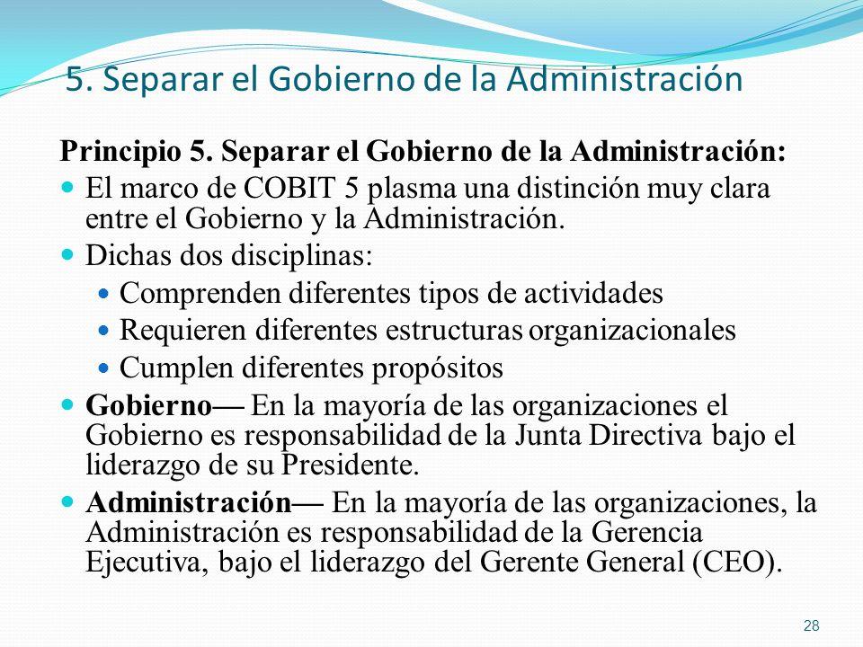 5. Separar el Gobierno de la Administración Principio 5. Separar el Gobierno de la Administración: El marco de COBIT 5 plasma una distinción muy clara
