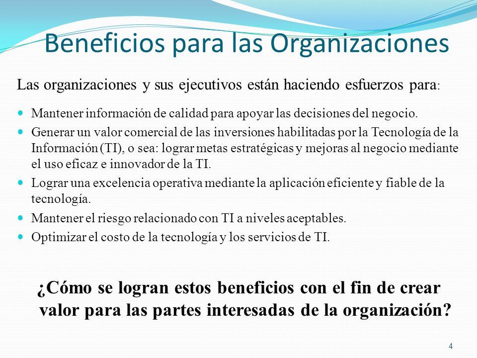 COBIT 5: Procesos Habilitadores ( cont.) Evaluar, Dirijir y Monitorear Procesos para el Gobierno Corporativo de TI Procesos para la Administración de TI Corporativa Alinear, Planear y Organizar Construir, Adquirir e Implementar Entregar, Servir y Dar Soporte Monitorear, Evaluar y Valorar EDM01 Asegurar que se fija el Marco de Gobierno y su Mantenimiento EDM02 Asegurar la Entrega de Valor EDM03 Asegurar la Optimización de los Riesgos EDM04 Asegurar la Optimización de los Recursos EDM05 Asegurar la Transparencia a las partes interesadas APO01 Administrar el Marco de la Administración de TI APO02 Administrar la Estrategia APO04 Administrar la Innovación APO03 Administrar la Arquitectura Corporativa APO05 Administrar el Portafolio APO06 Administrar el Presupuesto y los Costos APO07 Administrar el Recurso Humano APO08 Administrar las Relaciones APO09 Administrar los Contratos de Servicios APO11 Administrar la Calidad APO10 Administrar los Proveedores APO12 Administrar los Riesgos APO13 Administrar la Seguridad BAI01 Administrar Programas y Proyectos BAI02 Administrar la Definición de Requerimientos BAI04 Administrar la Disponibilidad y Capacidad BAI03 Administrar la Identificación y Construcción de Soluciones BAI05 Administrar la Habilitación del Cambio BAI06 Administrar Cambios BAI07 Administrar la Aceptación de Cambios y Transiciones BAI08 Administrar el Conocimiento BAI09 Administrar los Activos BAI10 Admnistrar la Configuración DSS01 Administrar las Operaciones DSS02 Administrar las Solicitudes de Servicios y los Incidentes DSS04 Administrar la Continuidad DSS03 Administrar Problemas DSS05 Administrar los Servicios de Seguridad DSS06 Administrar los Controles en los Procesos de Negocio MEA01 Monitorear, Evaluar y Valorar el Desempeño y Cumplimiento MEA02 Monitorear, Evaluar y Valorar el Sistema de Control Interno MEA03 Monitorear, Evaluar y Valorar el Cumplimiento con Requisitos Externos Fuente: COBIT ® 5, Figura 16.