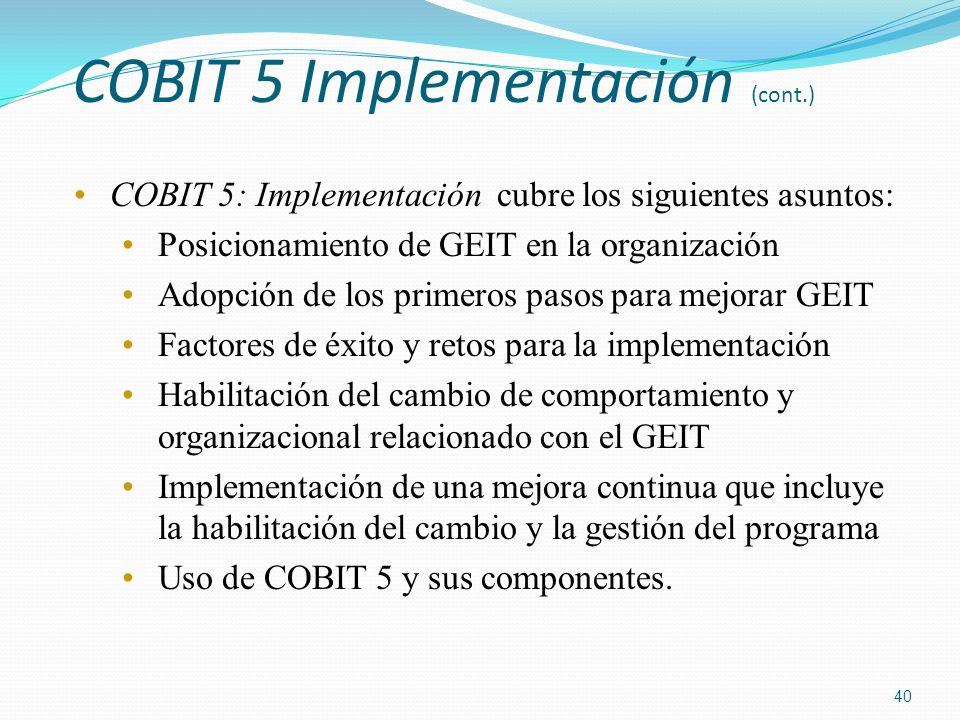 COBIT 5 Implementación (cont.) COBIT 5: Implementación cubre los siguientes asuntos: Posicionamiento de GEIT en la organización Adopción de los primer