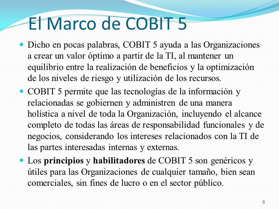 El Marco de COBIT 5 Dicho en pocas palabras, COBIT 5 ayuda a las Organizaciones a crear un valor óptimo a partir de la TI, al mantener un equilibrio e