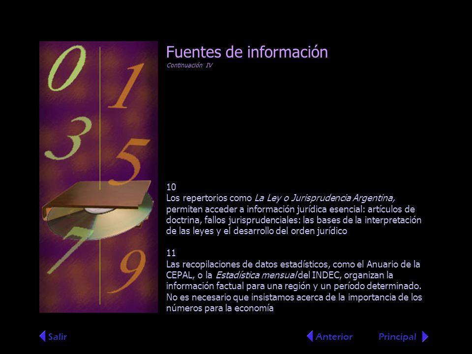 Fuentes de información Continuación IV 10 Los repertorios como La Ley o Jurisprudencia Argentina, permiten acceder a información jurídica esencial: artículos de doctrina, fallos jurisprudenciales: las bases de la interpretación de las leyes y el desarrollo del orden jurídico 11 Las recopilaciones de datos estadísticos, como el Anuario de la CEPAL, o la Estadística mensual del INDEC, organizan la información factual para una región y un período determinado.