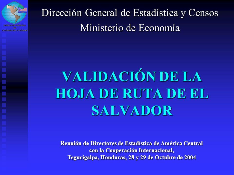 VALIDACIÓN DE LA HOJA DE RUTA DE EL SALVADOR Dirección General de Estadística y Censos Ministerio de Economía Reunión de Directores de Estadística de