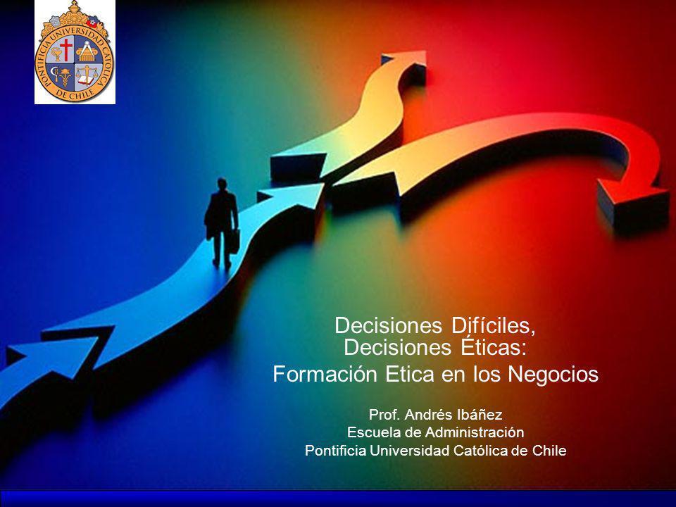Decisiones Difíciles, Decisiones Éticas: Formación Etica en los Negocios Prof. Andrés Ibáñez Escuela de Administración Pontificia Universidad Católica