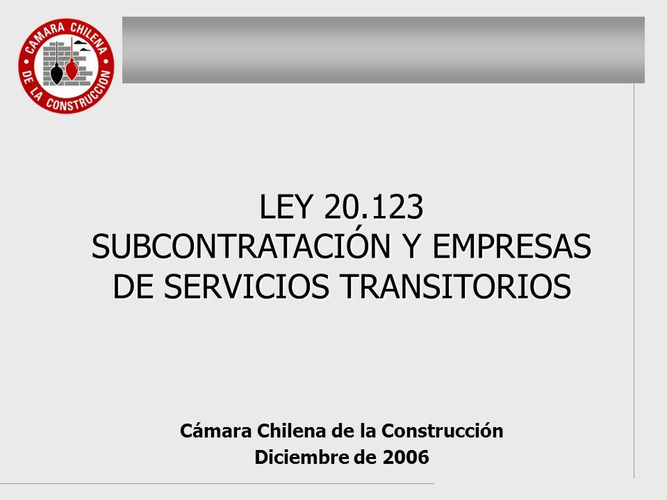 Cámara Chilena de la Construcción Diciembre de 2006 LEY 20.123 SUBCONTRATACIÓN Y EMPRESAS DE SERVICIOS TRANSITORIOS