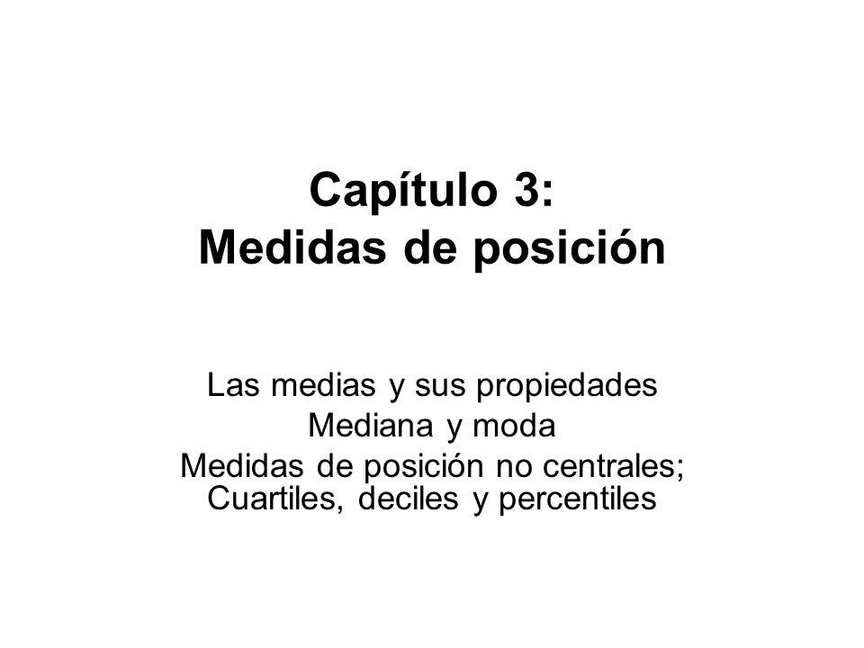 Capítulo 3: Medidas de posición Las medias y sus propiedades Mediana y moda Medidas de posición no centrales; Cuartiles, deciles y percentiles