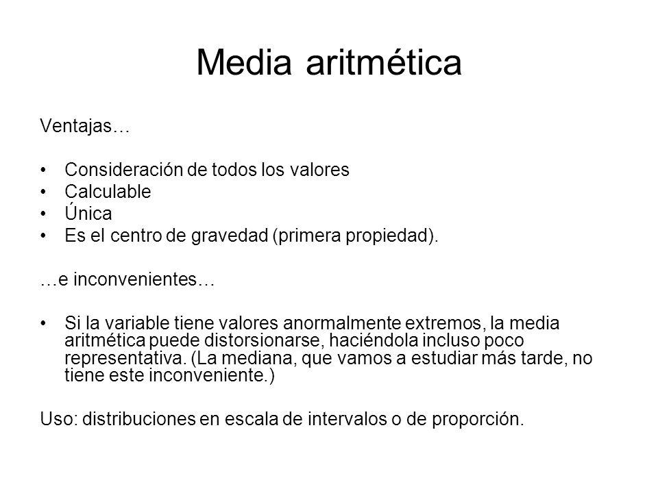 Media aritmética Ventajas… Consideración de todos los valores Calculable Única Es el centro de gravedad (primera propiedad). …e inconvenientes… Si la