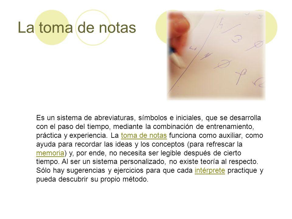 La toma de notas Es un sistema de abreviaturas, símbolos e iniciales, que se desarrolla con el paso del tiempo, mediante la combinación de entrenamien