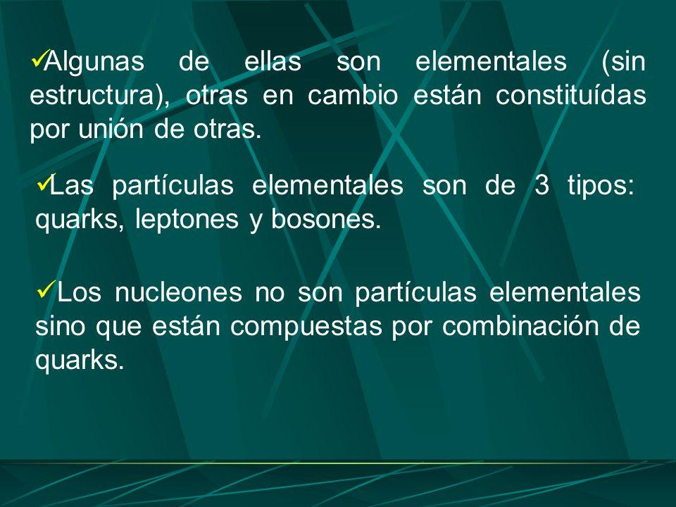 Algunas de ellas son elementales (sin estructura), otras en cambio están constituídas por unión de otras. Las partículas elementales son de 3 tipos: q