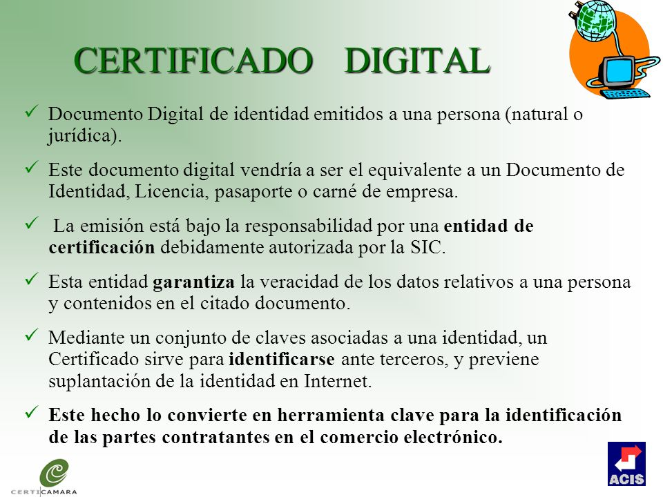 CERTIFICADO DIGITAL Documento Digital de identidad emitidos a una persona (natural o jurídica). Este documento digital vendría a ser el equivalente a
