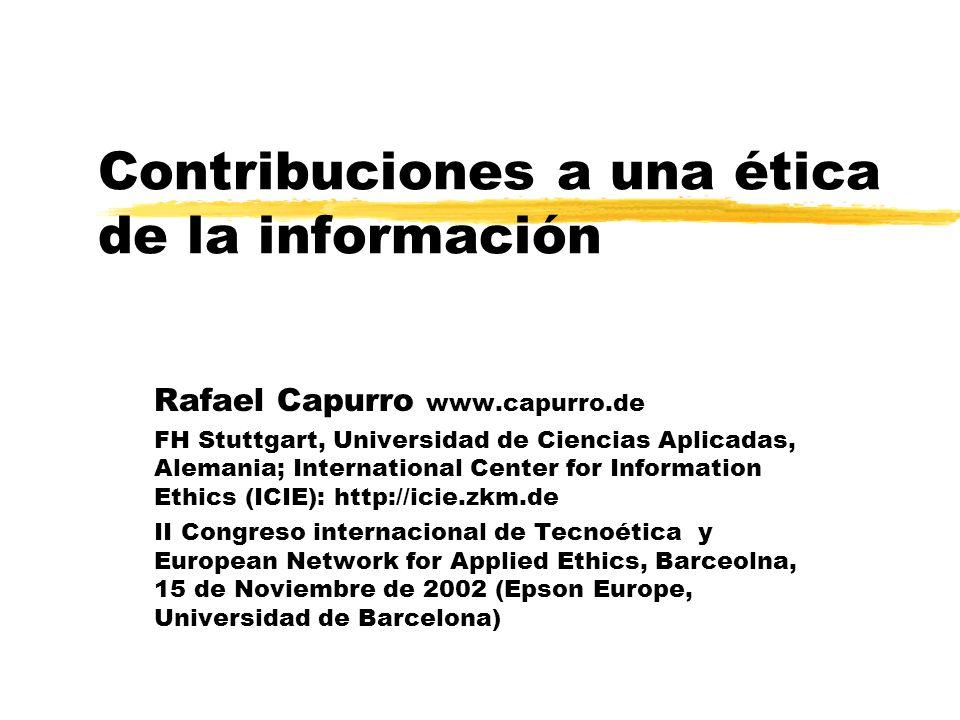 Contribuciones a una ética de la información Rafael Capurro www.capurro.de FH Stuttgart, Universidad de Ciencias Aplicadas, Alemania; International Ce