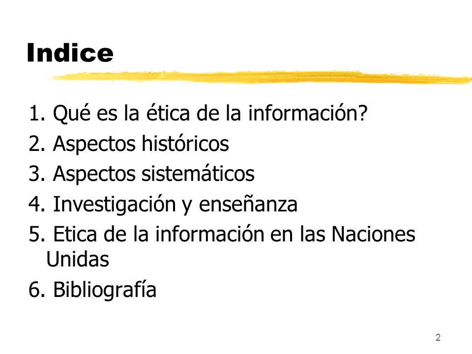 2 Indice 1. Qué es la ética de la información? 2. Aspectos históricos 3. Aspectos sistemáticos 4. Investigación y enseñanza 5. Etica de la información