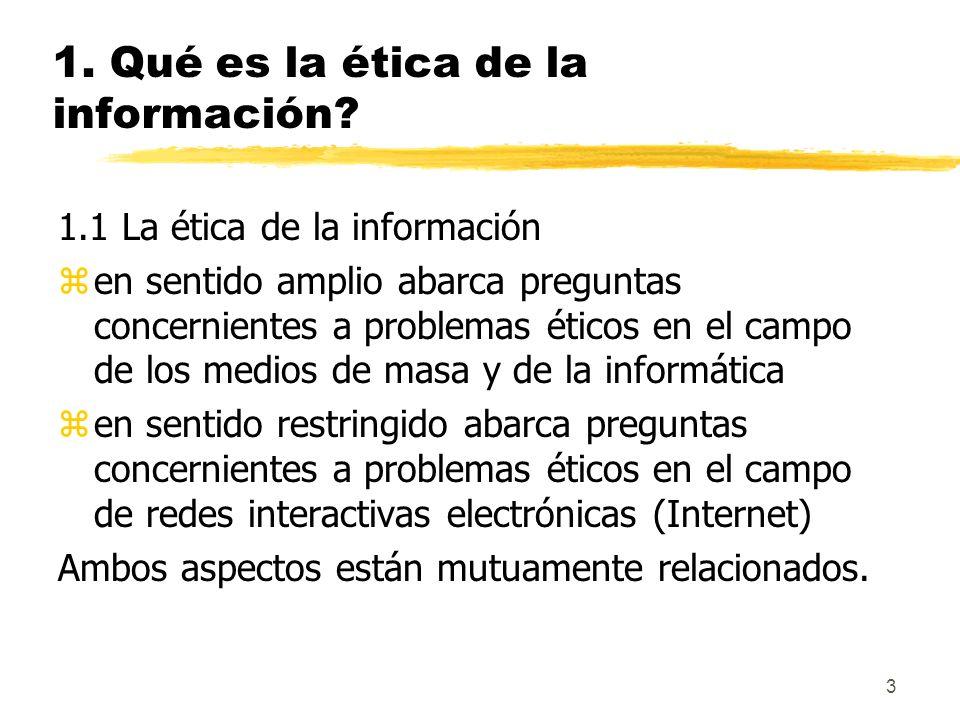 3 1. Qué es la ética de la información? 1.1 La ética de la información zen sentido amplio abarca preguntas concernientes a problemas éticos en el camp