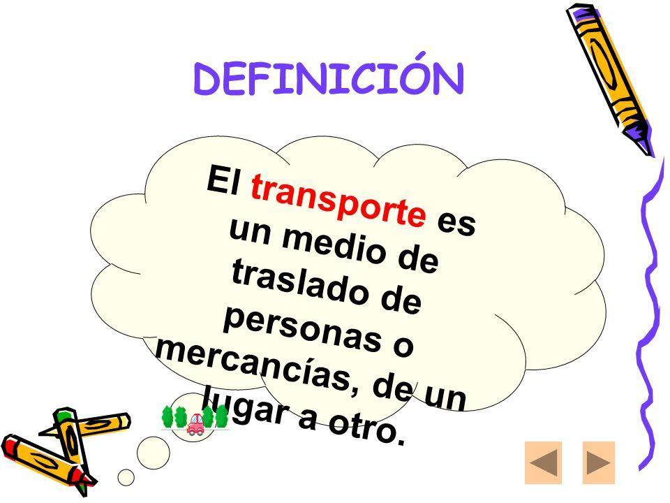 DEFINICIÓN El transporte es un medio de traslado de personas o mercancías, de un lugar a otro.