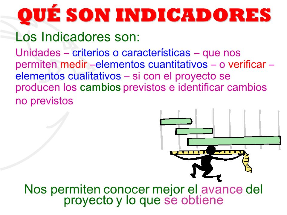 2 QUÉ SON INDICADORES Los Indicadores son : Unidades – criterios o características – que nos permiten medir –elementos cuantitativos – o verificar – e