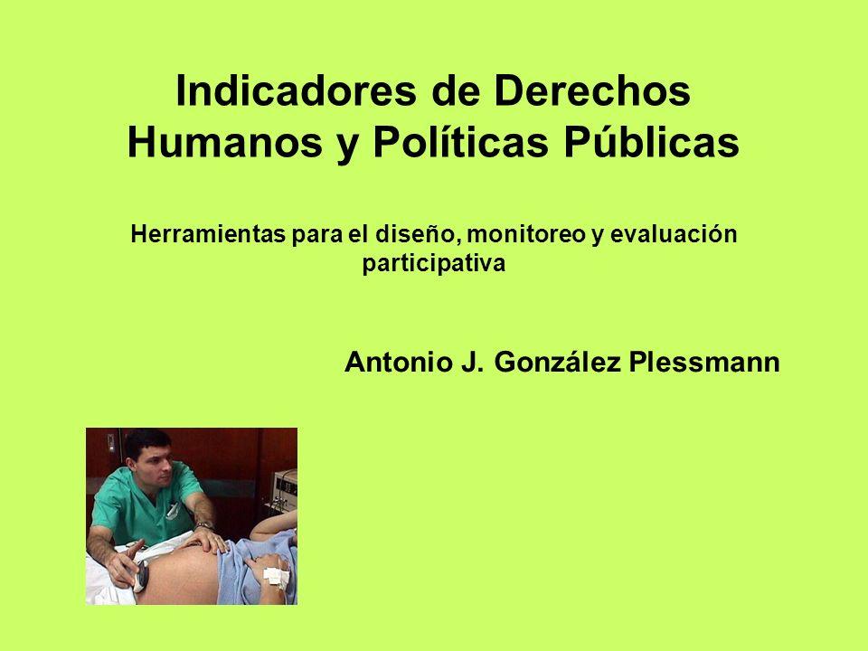 Indicadores de Derechos Humanos y Políticas Públicas Herramientas para el diseño, monitoreo y evaluación participativa Antonio J. González Plessmann