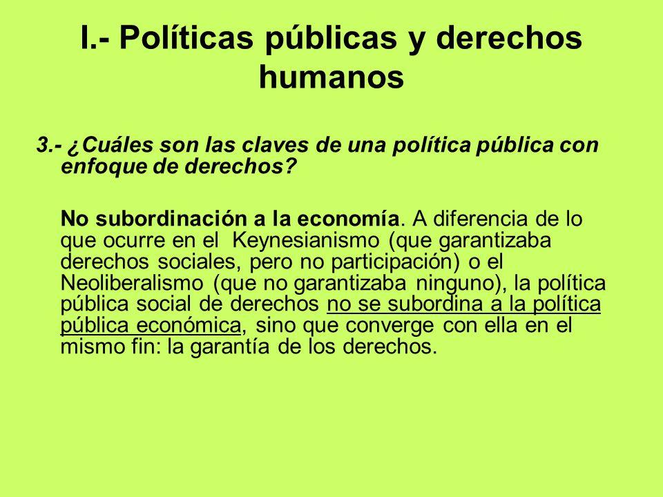 I.- Políticas públicas y derechos humanos 3.- ¿Cuáles son las claves de una política pública con enfoque de derechos? No subordinación a la economía.