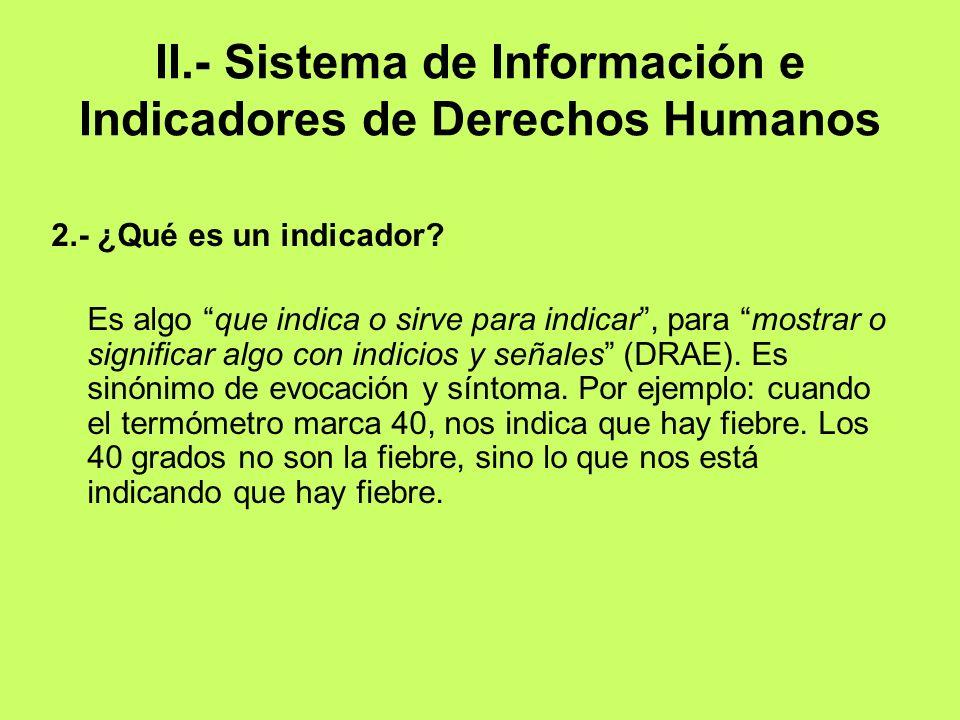 II.- Sistema de Información e Indicadores de Derechos Humanos 2.- ¿Qué es un indicador? Es algo que indica o sirve para indicar, para mostrar o signif