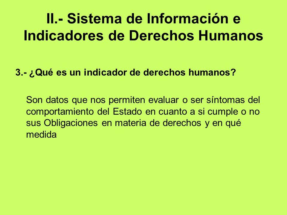II.- Sistema de Información e Indicadores de Derechos Humanos 3.- ¿Qué es un indicador de derechos humanos? Son datos que nos permiten evaluar o ser s