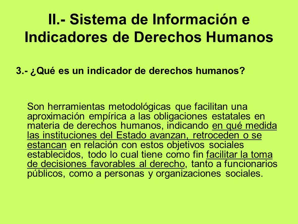 II.- Sistema de Información e Indicadores de Derechos Humanos 3.- ¿Qué es un indicador de derechos humanos? Son herramientas metodológicas que facilit